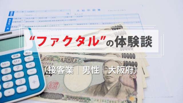 ファクタルの体験談(接客業|男性|大阪府)