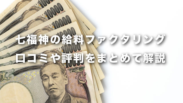 七福神の給料ファクタリング 口コミや評判をまとめて解説