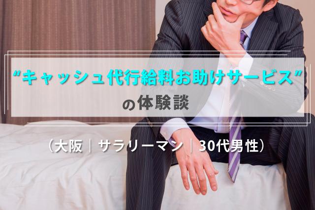 キャッシュ代行給料お助けサービスの体験談(30代男性|大阪府|サラリーマン)