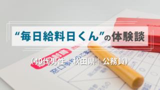 毎日給料日くんの体験談(40代男性|秋田県|公務員)