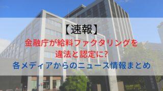 【速報】金融庁が給料ファクタリングを違法と認定に?各メディアからのニュース情報まとめ