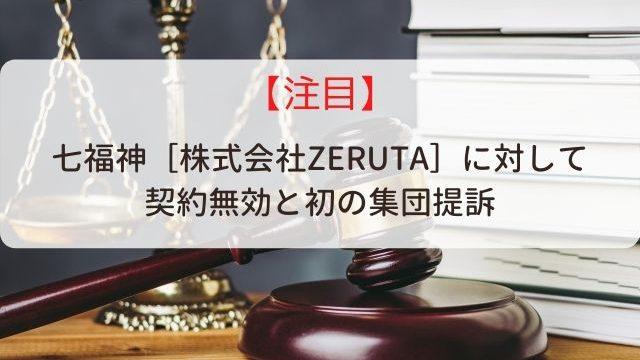 七福神[株式会社ZERUTA]に対して 契約無効と初の集団提訴