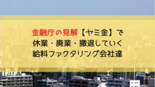 金融庁の見解【ヤミ金】で休業・廃業・撤退していく給料ファクタリング会社達