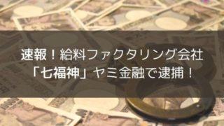速報!給料ファクタリング会社「七福神」ヤミ金融で逮捕!