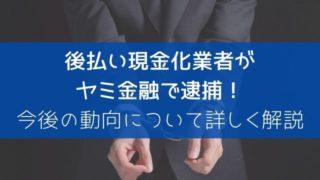 【速報】後払い現金化業者がヤミ金融で逮捕!今後の動向について詳しく解説
